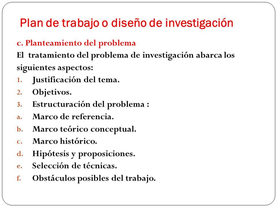 Plan de trabajo o diseño de investigación c. Planteamiento del problema El tratamiento del problema de investigación abarca los siguientes aspectos: 1