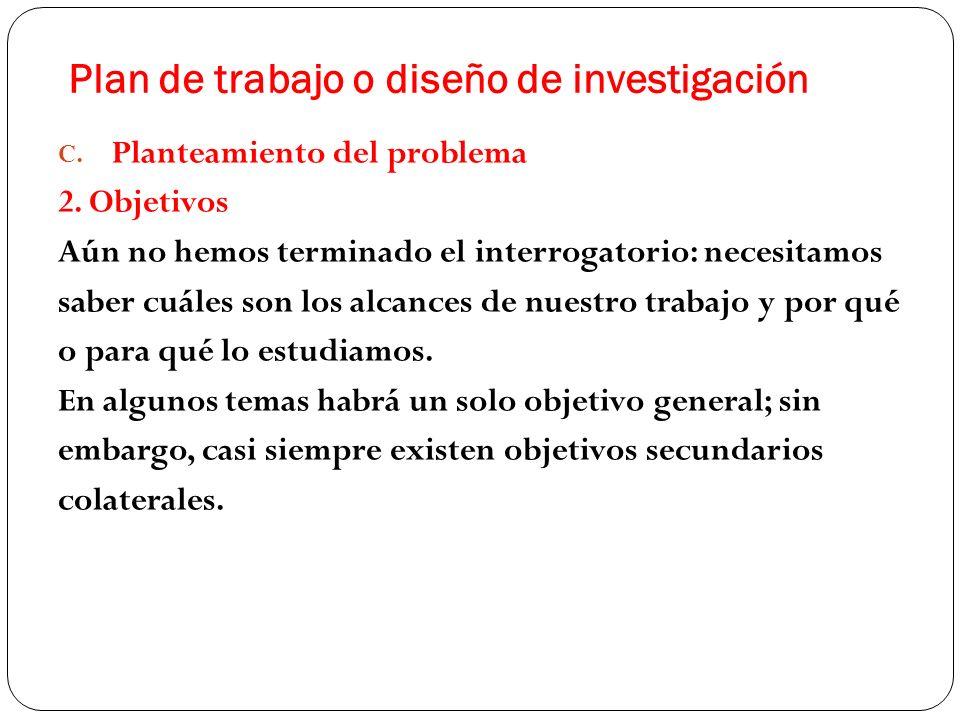Plan de trabajo o diseño de investigación C. Planteamiento del problema 2. Objetivos Aún no hemos terminado el interrogatorio: necesitamos saber cuále