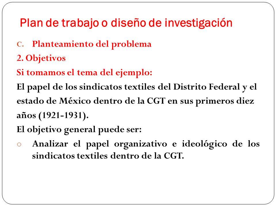 C. Planteamiento del problema 2. Objetivos Si tomamos el tema del ejemplo: El papel de los sindicatos textiles del Distrito Federal y el estado de Méx