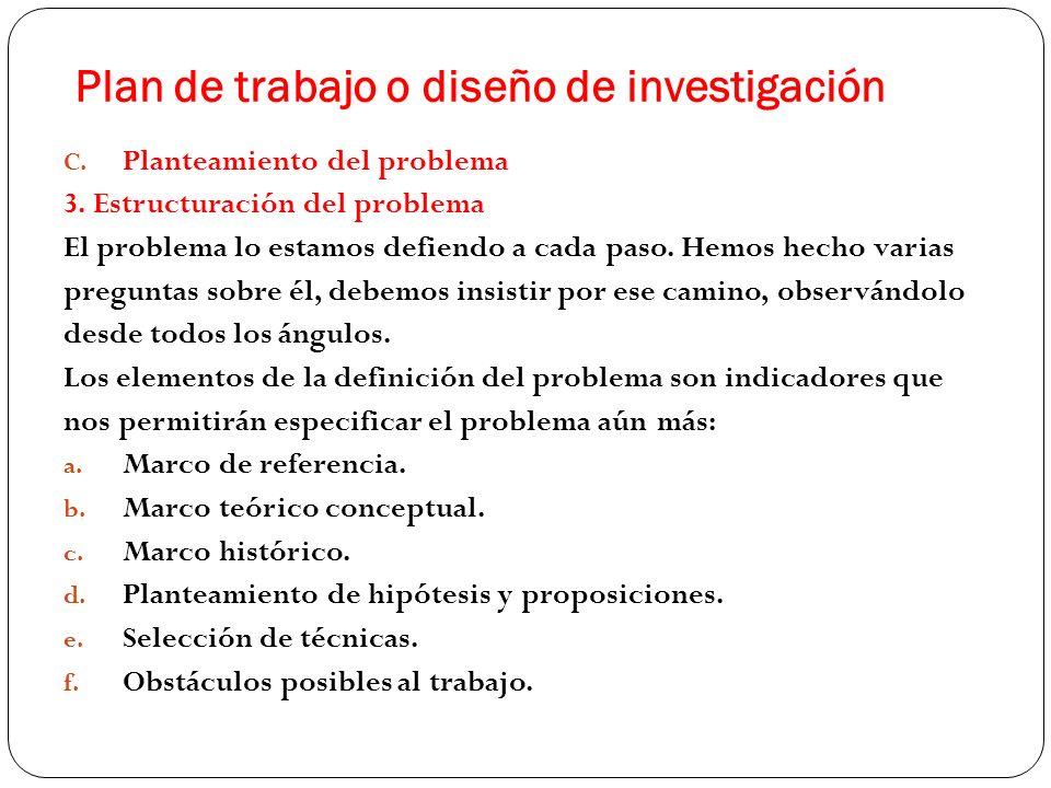 Plan de trabajo o diseño de investigación C. Planteamiento del problema 3. Estructuración del problema El problema lo estamos defiendo a cada paso. He