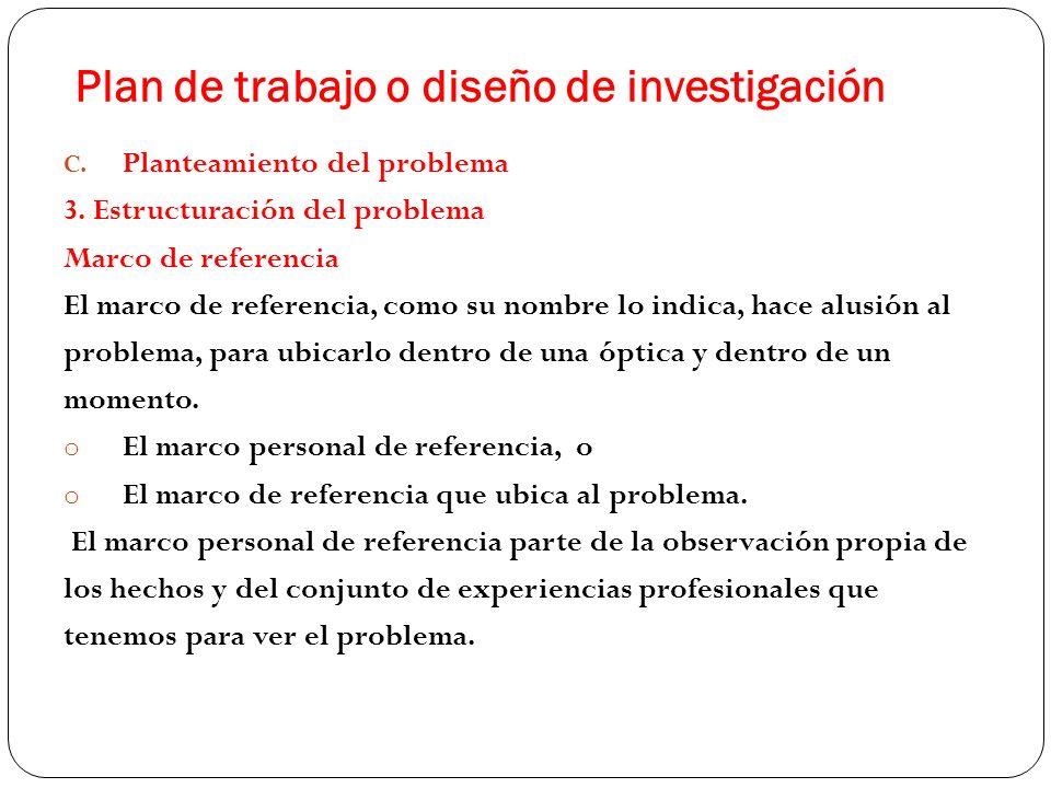 Plan de trabajo o diseño de investigación C. Planteamiento del problema 3. Estructuración del problema Marco de referencia El marco de referencia, com