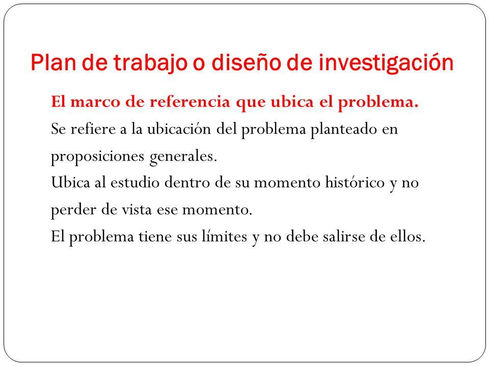 El marco de referencia que ubica el problema. Se refiere a la ubicación del problema planteado en proposiciones generales. Ubica al estudio dentro de