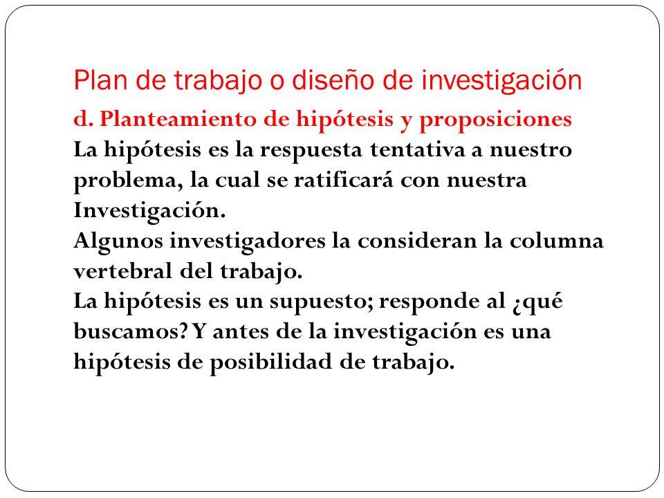 d. Planteamiento de hipótesis y proposiciones La hipótesis es la respuesta tentativa a nuestro problema, la cual se ratificará con nuestra Investigaci