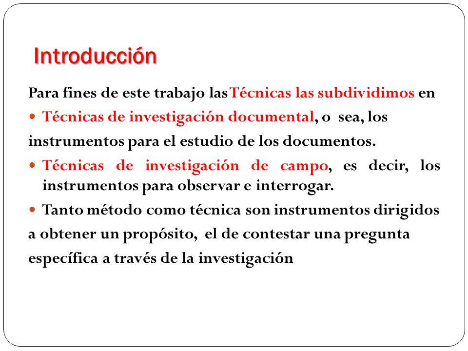 Introducción Para fines de este trabajo las Técnicas las subdividimos en Técnicas de investigación documental, o sea, los instrumentos para el estudio