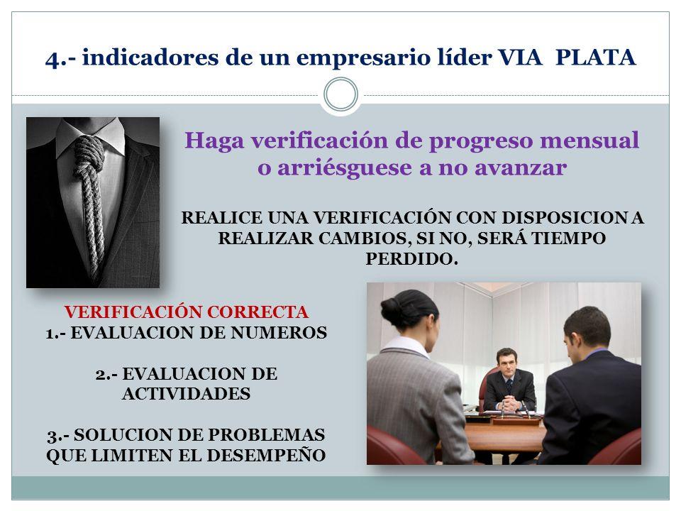 4.- indicadores de un empresario líder VIA PLATA Haga verificación de progreso mensual o arriésguese a no avanzar REALICE UNA VERIFICACIÓN CON DISPOSI