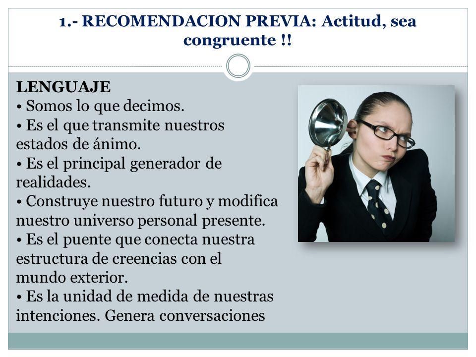 1.- RECOMENDACION PREVIA: Actitud, sea congruente !! LENGUAJE Somos lo que decimos. Es el que transmite nuestros estados de ánimo. Es el principal gen