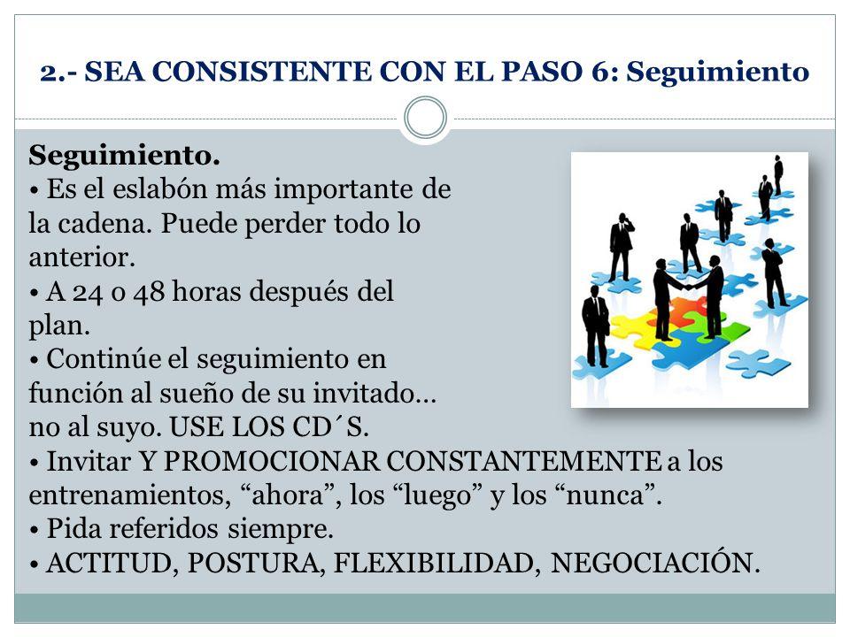 2.- SEA CONSISTENTE CON EL PASO 6: Seguimiento Seguimiento. Es el eslabón más importante de la cadena. Puede perder todo lo anterior. A 24 o 48 horas