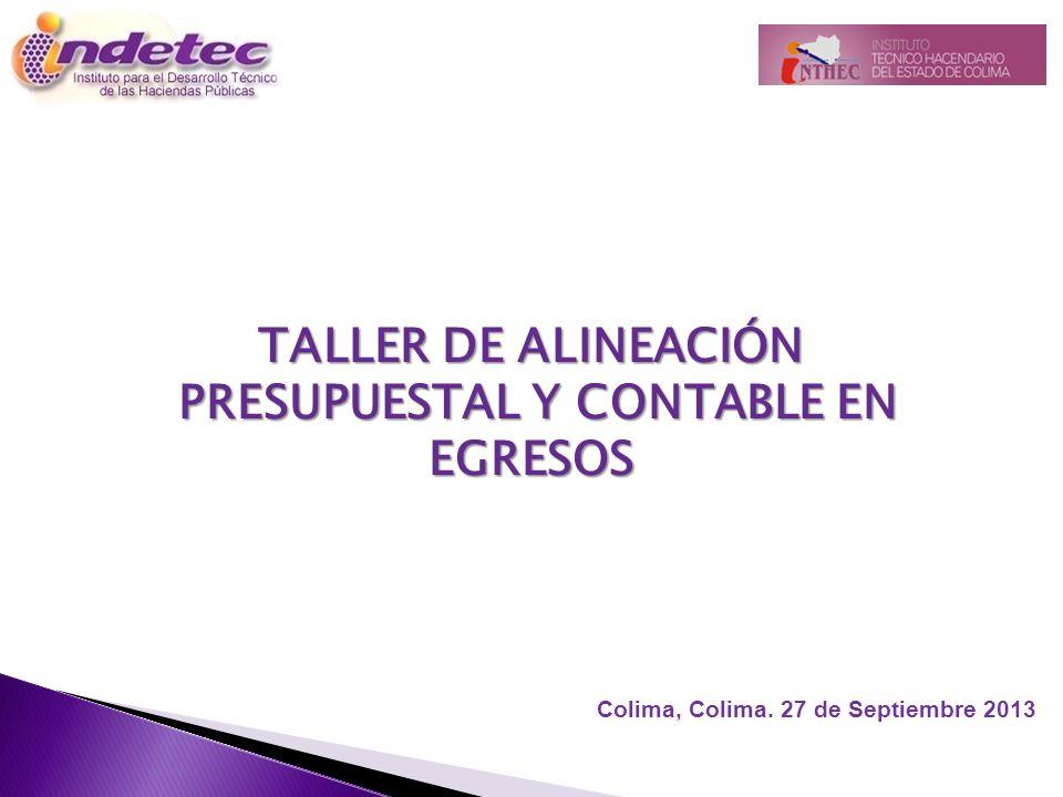 TALLER DE ALINEACIÓN PRESUPUESTAL Y CONTABLE EN EGRESOS PRESUPUESTAL Y CONTABLE EN EGRESOS Colima, Colima. 27 de Septiembre 2013