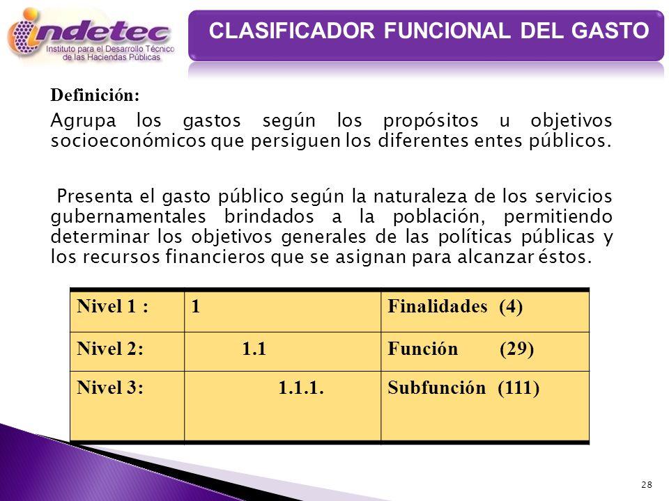 28 CLASIFICADOR FUNCIONAL DEL GASTO Definición: Agrupa los gastos según los propósitos u objetivos socioeconómicos que persiguen los diferentes entes