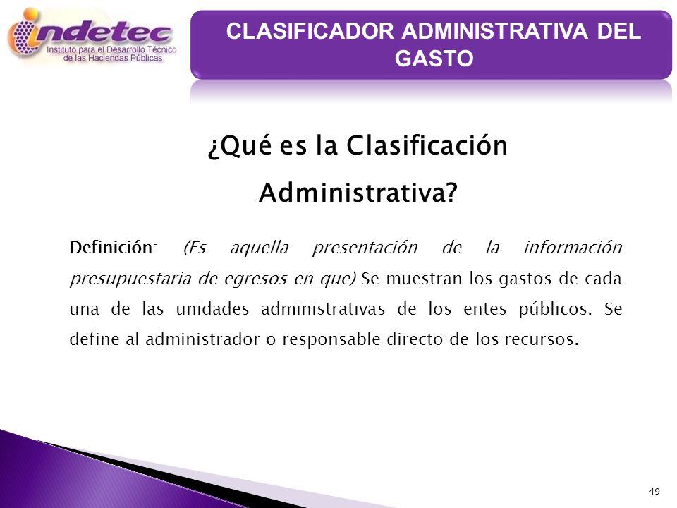49 ¿Qué es la Clasificación Administrativa? Definición: (Es aquella presentación de la información presupuestaria de egresos en que) Se muestran los g