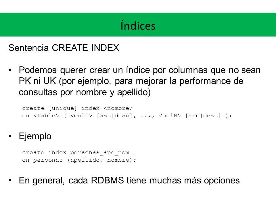 Índices Sentencia CREATE INDEX Podemos querer crear un índice por columnas que no sean PK ni UK (por ejemplo, para mejorar la performance de consultas por nombre y apellido) create [unique] index on ( [asc|desc],..., [asc|desc] ); Ejemplo create index personas_ape_nom on personas (apellido, nombre); En general, cada RDBMS tiene muchas más opciones