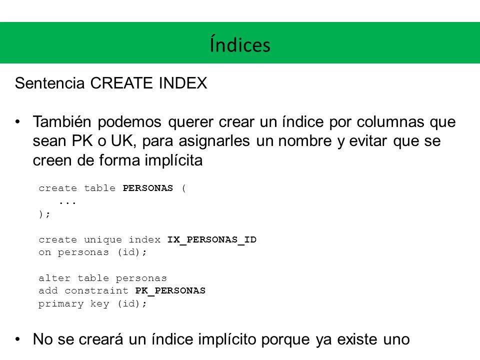 Índices Sentencia CREATE INDEX También podemos querer crear un índice por columnas que sean PK o UK, para asignarles un nombre y evitar que se creen de forma implícita create table PERSONAS (...