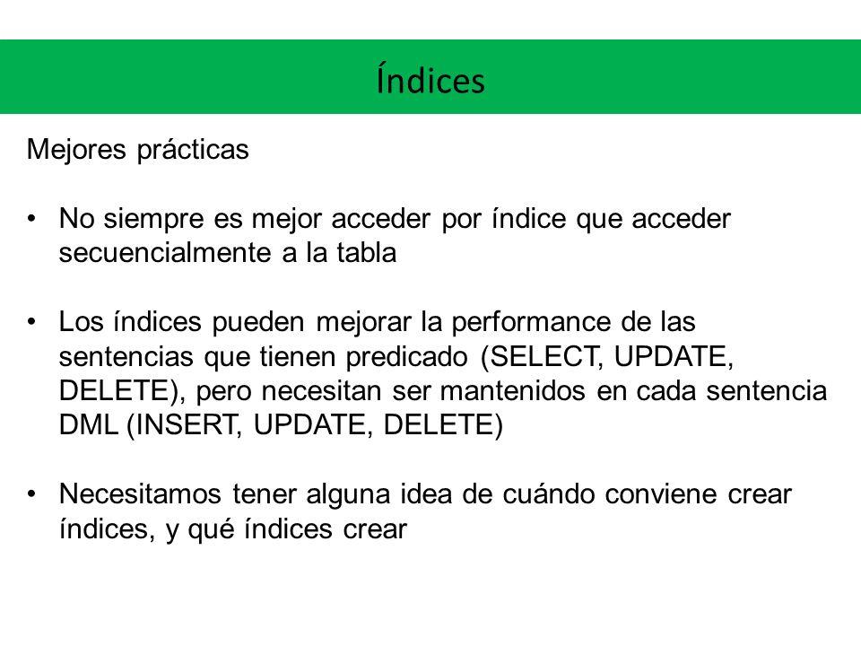 Índices Mejores prácticas No siempre es mejor acceder por índice que acceder secuencialmente a la tabla Los índices pueden mejorar la performance de las sentencias que tienen predicado (SELECT, UPDATE, DELETE), pero necesitan ser mantenidos en cada sentencia DML (INSERT, UPDATE, DELETE) Necesitamos tener alguna idea de cuándo conviene crear índices, y qué índices crear