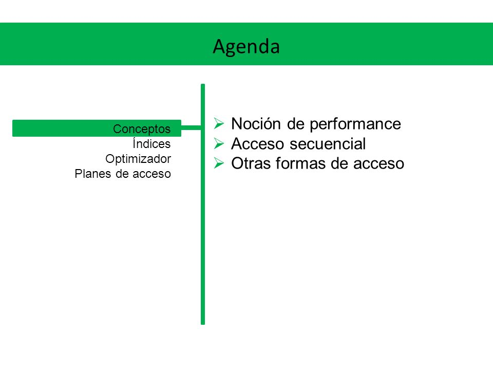 Agenda Noción de performance Acceso secuencial Otras formas de acceso Conceptos Índices Optimizador Planes de acceso