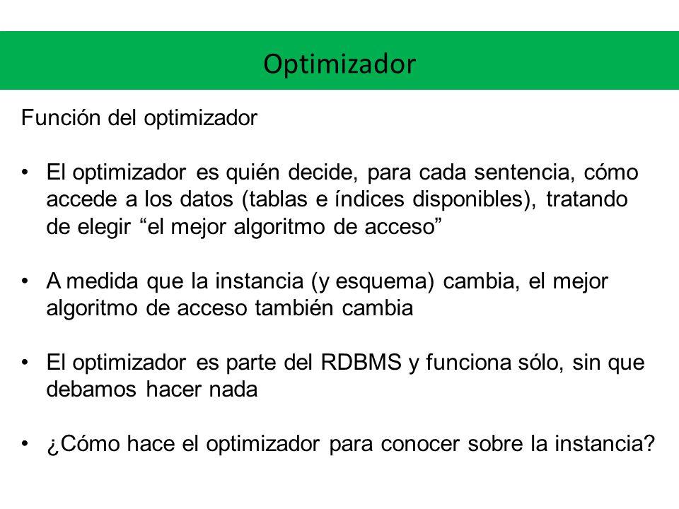 Optimizador Función del optimizador El optimizador es quién decide, para cada sentencia, cómo accede a los datos (tablas e índices disponibles), tratando de elegir el mejor algoritmo de acceso A medida que la instancia (y esquema) cambia, el mejor algoritmo de acceso también cambia El optimizador es parte del RDBMS y funciona sólo, sin que debamos hacer nada ¿Cómo hace el optimizador para conocer sobre la instancia