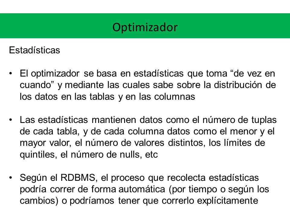 Optimizador Estadísticas El optimizador se basa en estadísticas que toma de vez en cuando y mediante las cuales sabe sobre la distribución de los datos en las tablas y en las columnas Las estadísticas mantienen datos como el número de tuplas de cada tabla, y de cada columna datos como el menor y el mayor valor, el número de valores distintos, los límites de quintiles, el número de nulls, etc Según el RDBMS, el proceso que recolecta estadísticas podría correr de forma automática (por tiempo o según los cambios) o podríamos tener que correrlo explícitamente