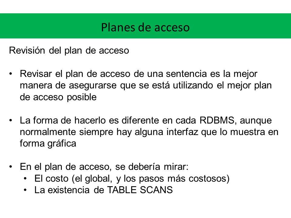 Planes de acceso Revisión del plan de acceso Revisar el plan de acceso de una sentencia es la mejor manera de asegurarse que se está utilizando el mejor plan de acceso posible La forma de hacerlo es diferente en cada RDBMS, aunque normalmente siempre hay alguna interfaz que lo muestra en forma gráfica En el plan de acceso, se debería mirar: El costo (el global, y los pasos más costosos) La existencia de TABLE SCANS