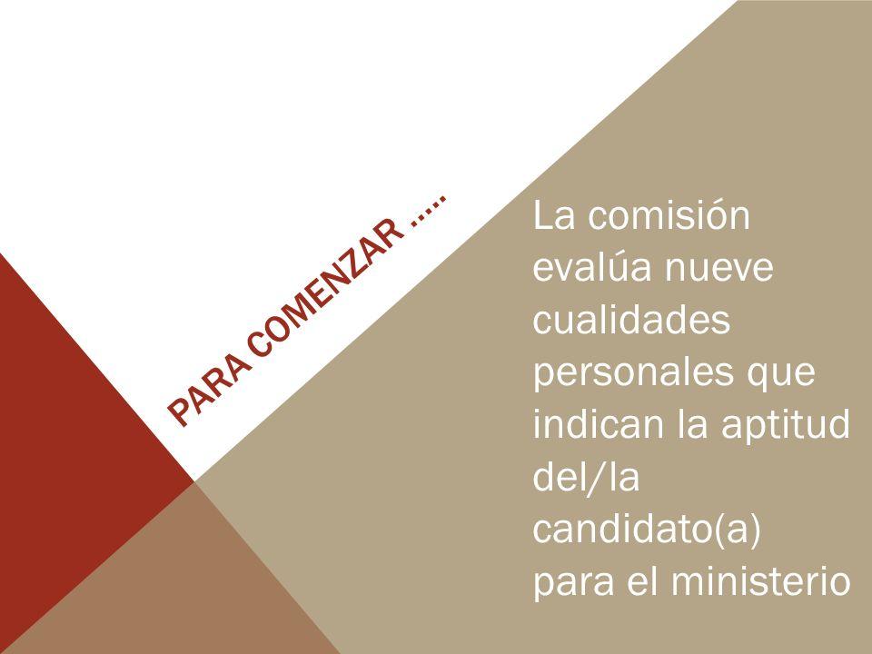 PARA COMENZAR ….. La comisión evalúa nueve cualidades personales que indican la aptitud del/la candidato(a) para el ministerio