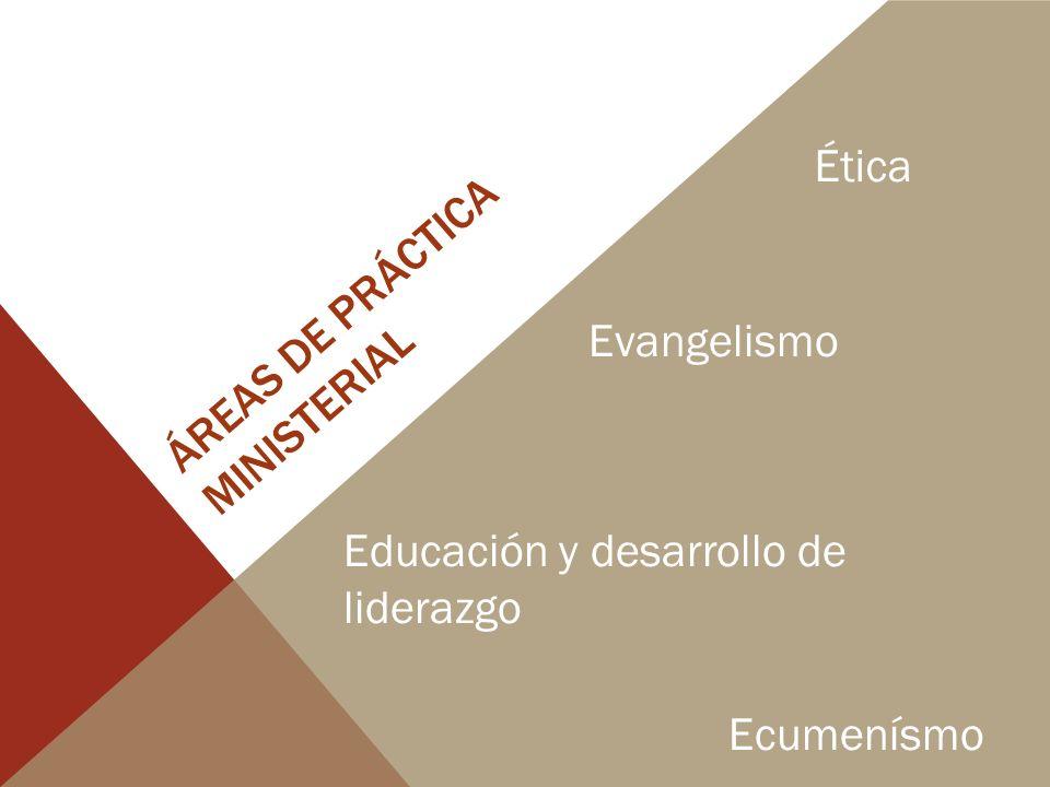 ÁREAS DE PRÁCTICA MINISTERIAL Ética Evangelismo Educación y desarrollo de liderazgo Ecumenísmo