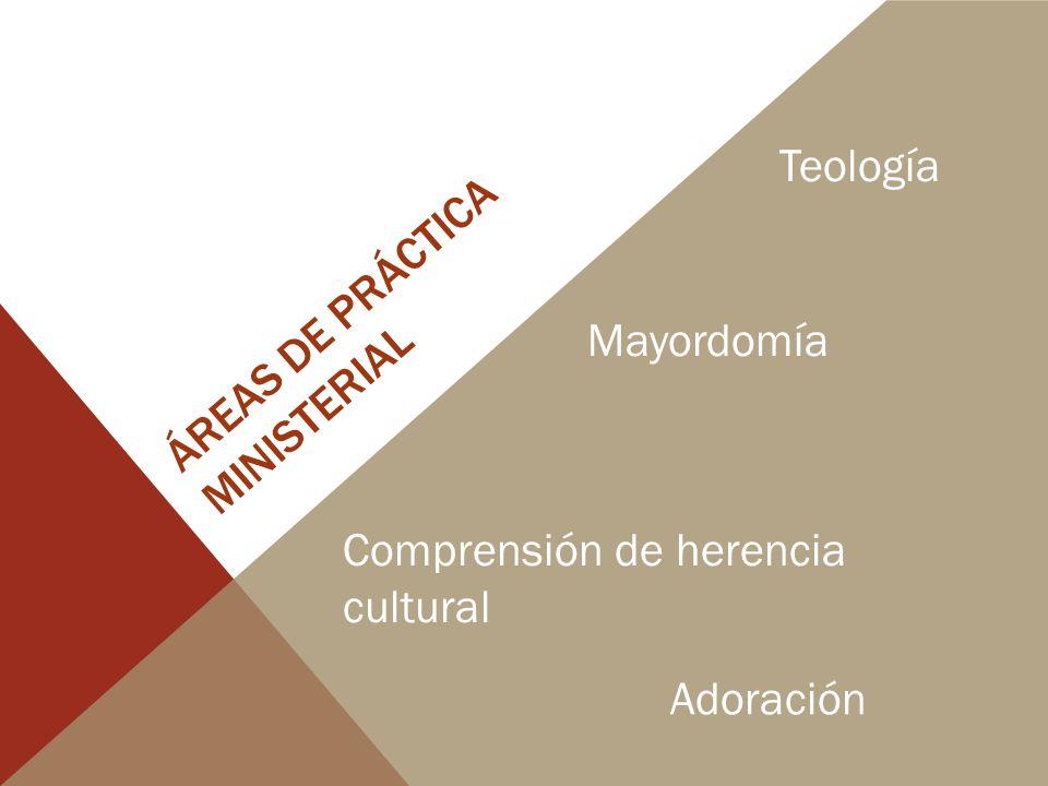 ÁREAS DE PRÁCTICA MINISTERIAL Teología Mayordomía Comprensión de herencia cultural Adoración
