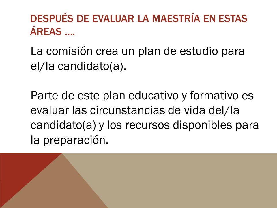 DESPUÉS DE EVALUAR LA MAESTRÍA EN ESTAS ÁREAS …. La comisión crea un plan de estudio para el/la candidato(a). Parte de este plan educativo y formativo