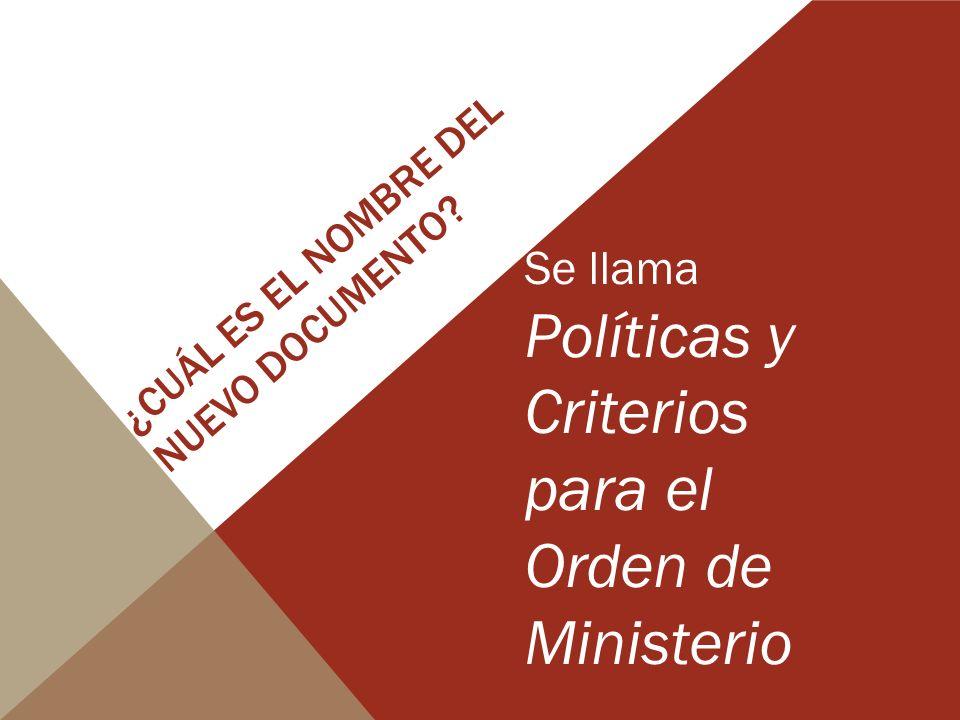 ¿CUÁL ES EL NOMBRE DEL NUEVO DOCUMENTO? Se llama Políticas y Criterios para el Orden de Ministerio