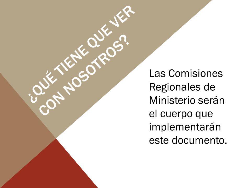 ¿QUÉ TIENE QUE VER CON NOSOTROS ? Las Comisiones Regionales de Ministerio serán el cuerpo que implementarán este documento.