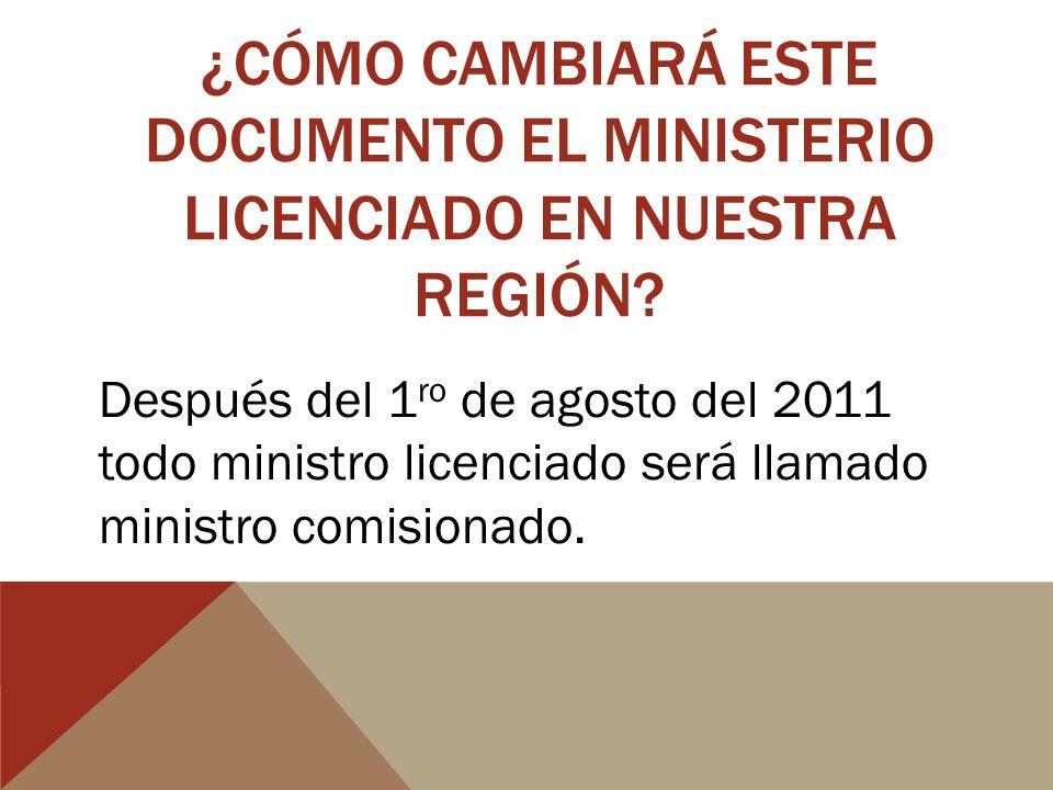 ¿CÓMO CAMBIARÁ ESTE DOCUMENTO EL MINISTERIO LICENCIADO EN NUESTRA REGIÓN? Después del 1 ro de agosto del 2011 todo ministro licenciado será llamado mi