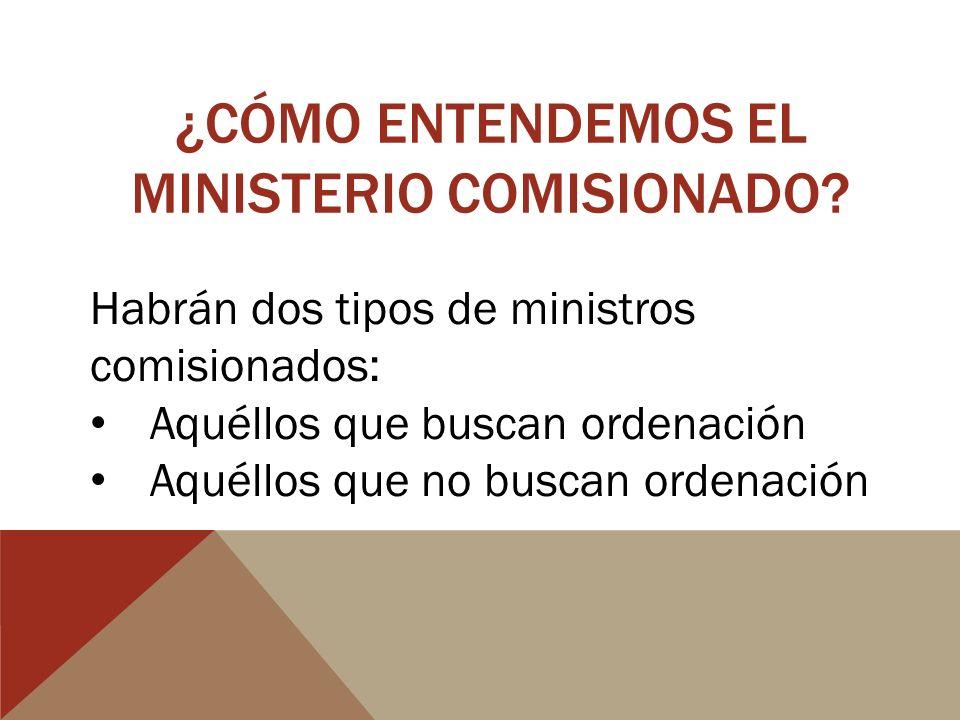 ¿CÓMO ENTENDEMOS EL MINISTERIO COMISIONADO? Habrán dos tipos de ministros comisionados: Aquéllos que buscan ordenación Aquéllos que no buscan ordenaci