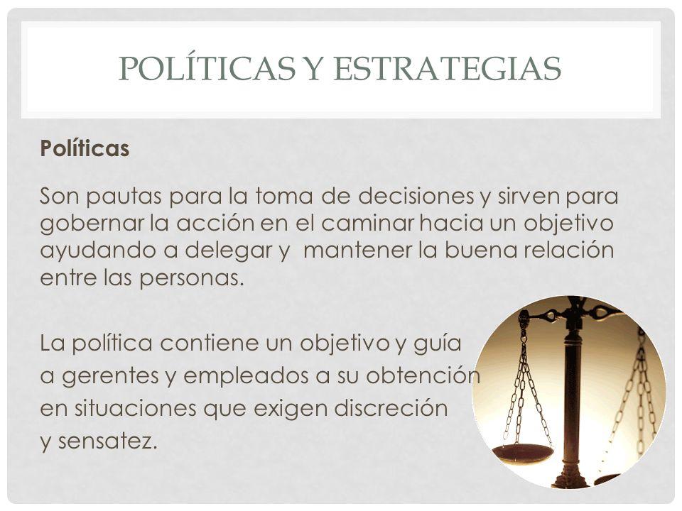 POLÍTICAS Y ESTRATEGIAS Políticas Son pautas para la toma de decisiones y sirven para gobernar la acción en el caminar hacia un objetivo ayudando a de