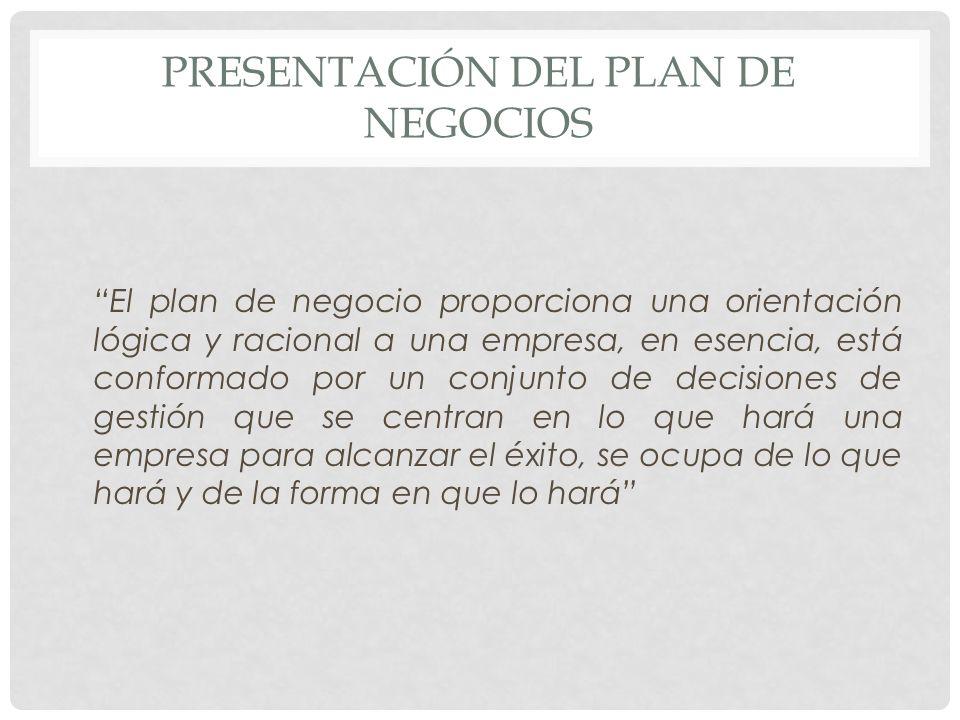 PRESENTACIÓN DEL PLAN DE NEGOCIOS El plan de negocio proporciona una orientación lógica y racional a una empresa, en esencia, está conformado por un c