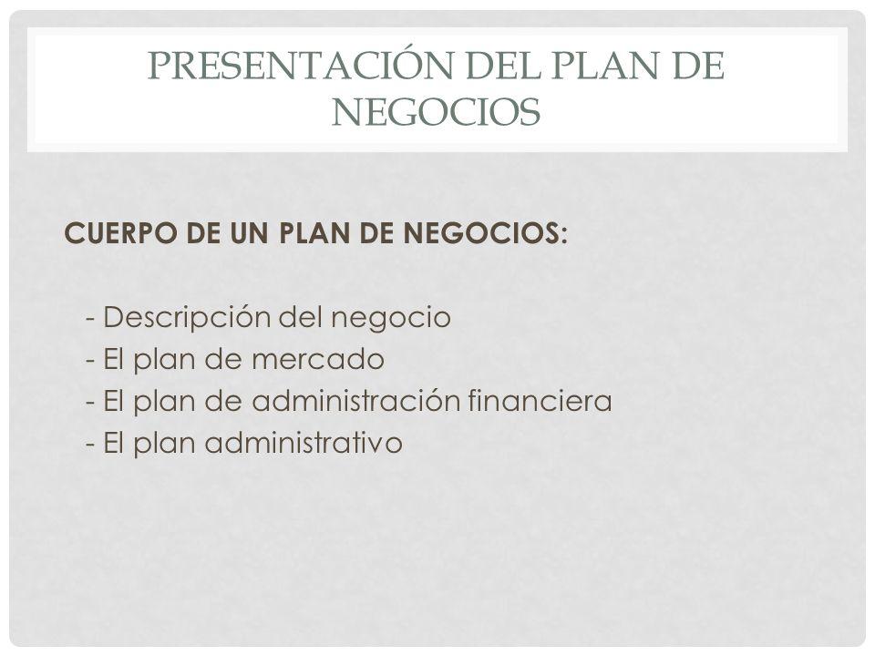 PRESENTACIÓN DEL PLAN DE NEGOCIOS CUERPO DE UN PLAN DE NEGOCIOS: - Descripción del negocio - El plan de mercado - El plan de administración financiera