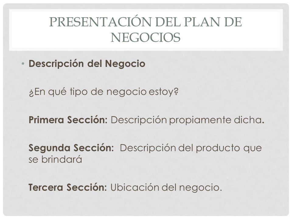 PRESENTACIÓN DEL PLAN DE NEGOCIOS Descripción del Negocio ¿En qué tipo de negocio estoy? Primera Sección: Descripción propiamente dicha. Segunda Secci