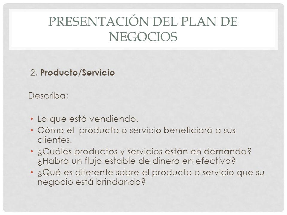 PRESENTACIÓN DEL PLAN DE NEGOCIOS 2. Producto/Servicio Describa: Lo que está vendiendo. Cómo el producto o servicio beneficiará a sus clientes. ¿Cuále