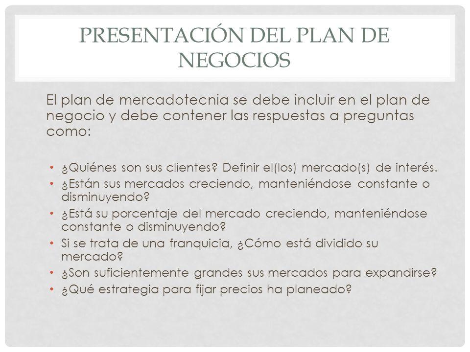 PRESENTACIÓN DEL PLAN DE NEGOCIOS El plan de mercadotecnia se debe incluir en el plan de negocio y debe contener las respuestas a preguntas como: ¿Qui