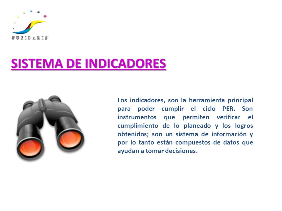 SISTEMA DE INDICADORES Los indicadores, son la herramienta principal para poder cumplir el ciclo PER. Son instrumentos que permiten verificar el cumpl
