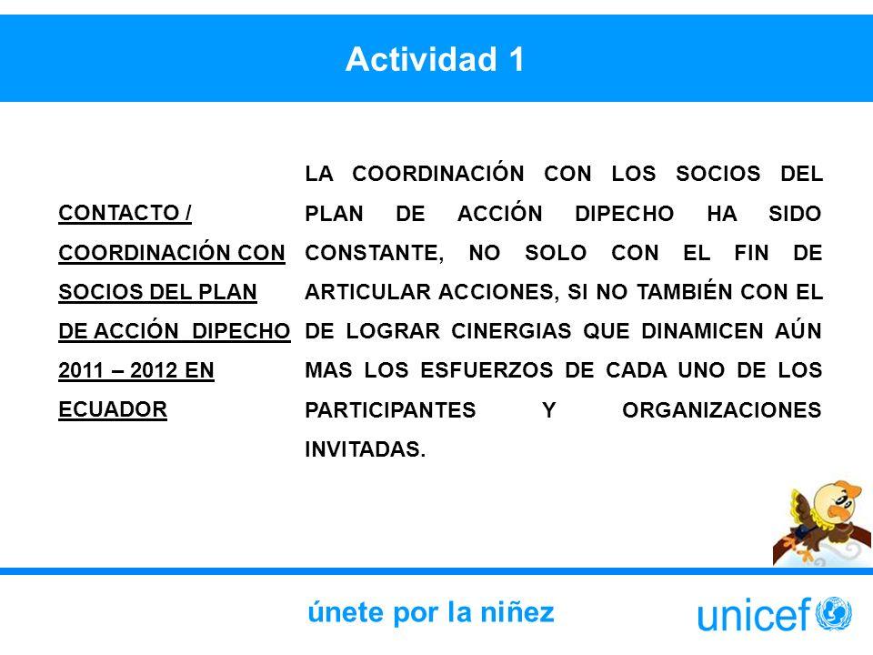 Actividad 1 únete por la niñez CONTACTO / COORDINACIÓN CON SOCIOS DEL PLAN DE ACCIÓN DIPECHO 2011 – 2012 EN ECUADOR LA COORDINACIÓN CON LOS SOCIOS DEL PLAN DE ACCIÓN DIPECHO HA SIDO CONSTANTE, NO SOLO CON EL FIN DE ARTICULAR ACCIONES, SI NO TAMBIÉN CON EL DE LOGRAR CINERGIAS QUE DINAMICEN AÚN MAS LOS ESFUERZOS DE CADA UNO DE LOS PARTICIPANTES Y ORGANIZACIONES INVITADAS.