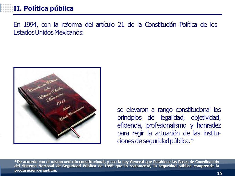 15 En 1994, con la reforma del artículo 21 de la Constitución Política de los Estados Unidos Mexicanos: se elevaron a rango constitucional los principios de legalidad, objetividad, eficiencia, profesionalismo y honradez para regir la actuación de las institu- ciones de seguridad pública.* II.