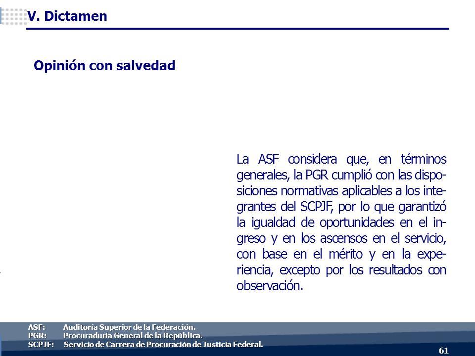 La ASF considera que, en términos generales, la PGR cumplió con las dispo- siciones normativas aplicables a los inte- grantes del SCPJF, por lo que garantizó la igualdad de oportunidades en el in- greso y en los ascensos en el servicio, con base en el mérito y en la expe- riencia, excepto por los resultados con observación.