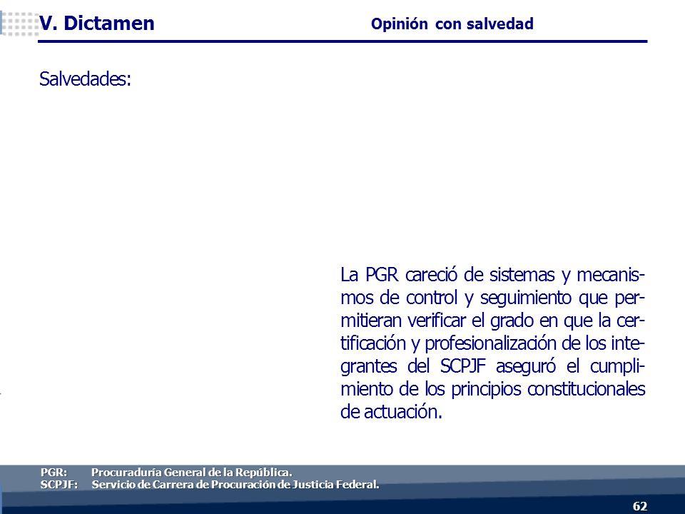 La PGR careció de sistemas y mecanis- mos de control y seguimiento que per- mitieran verificar el grado en que la cer- tificación y profesionalización de los inte- grantes del SCPJF aseguró el cumpli- miento de los principios constitucionales de actuación.