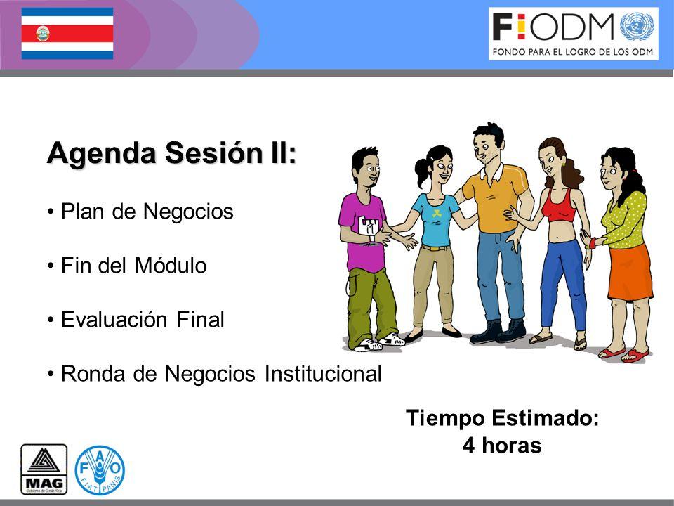 Agenda Sesión II: Tiempo Estimado: 4 horas Plan de Negocios Fin del Módulo Evaluación Final Ronda de Negocios Institucional