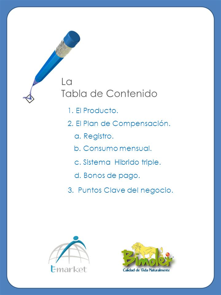 La Tabla de Contenido 1. El Producto. 2. El Plan de Compensación. a. Registro. b. Consumo mensual. c. Sistema Hibrido triple. d. Bonos de pago. 3. Pun