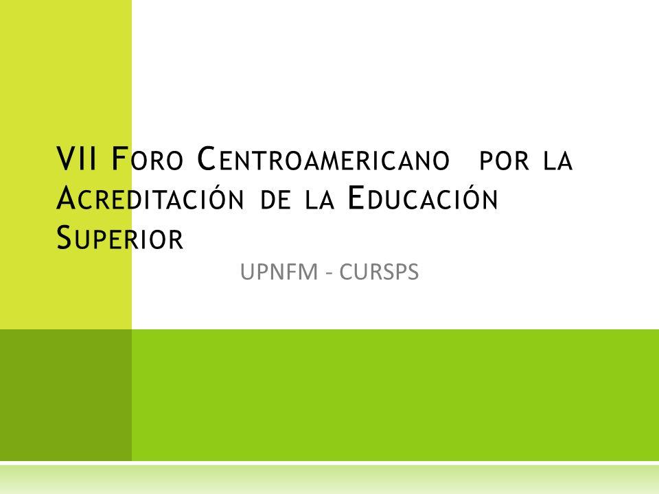 UPNFM - CURSPS VII F ORO C ENTROAMERICANO POR LA A CREDITACIÓN DE LA E DUCACIÓN S UPERIOR