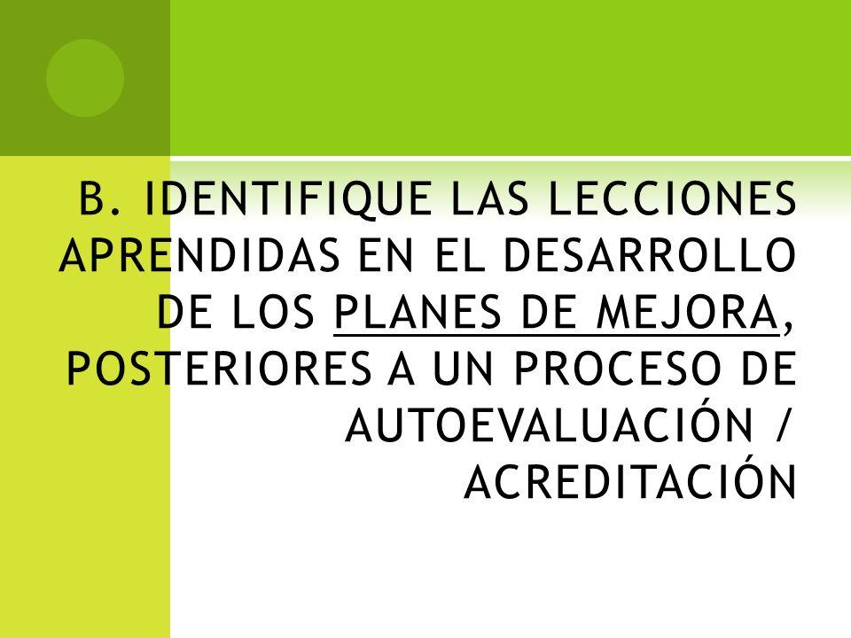 B. IDENTIFIQUE LAS LECCIONES APRENDIDAS EN EL DESARROLLO DE LOS PLANES DE MEJORA, POSTERIORES A UN PROCESO DE AUTOEVALUACIÓN / ACREDITACIÓN