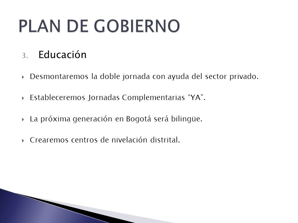 3. Educación Desmontaremos la doble jornada con ayuda del sector privado. Estableceremos Jornadas Complementarias YA. La próxima generación en Bogotá
