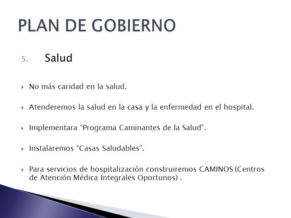 5. Salud No más caridad en la salud. Atenderemos la salud en la casa y la enfermedad en el hospital. Implementara Programa Caminantes de la Salud. Ins