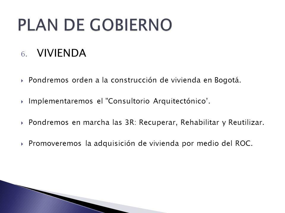 6. VIVIENDA Pondremos orden a la construcción de vivienda en Bogotá. Implementaremos el