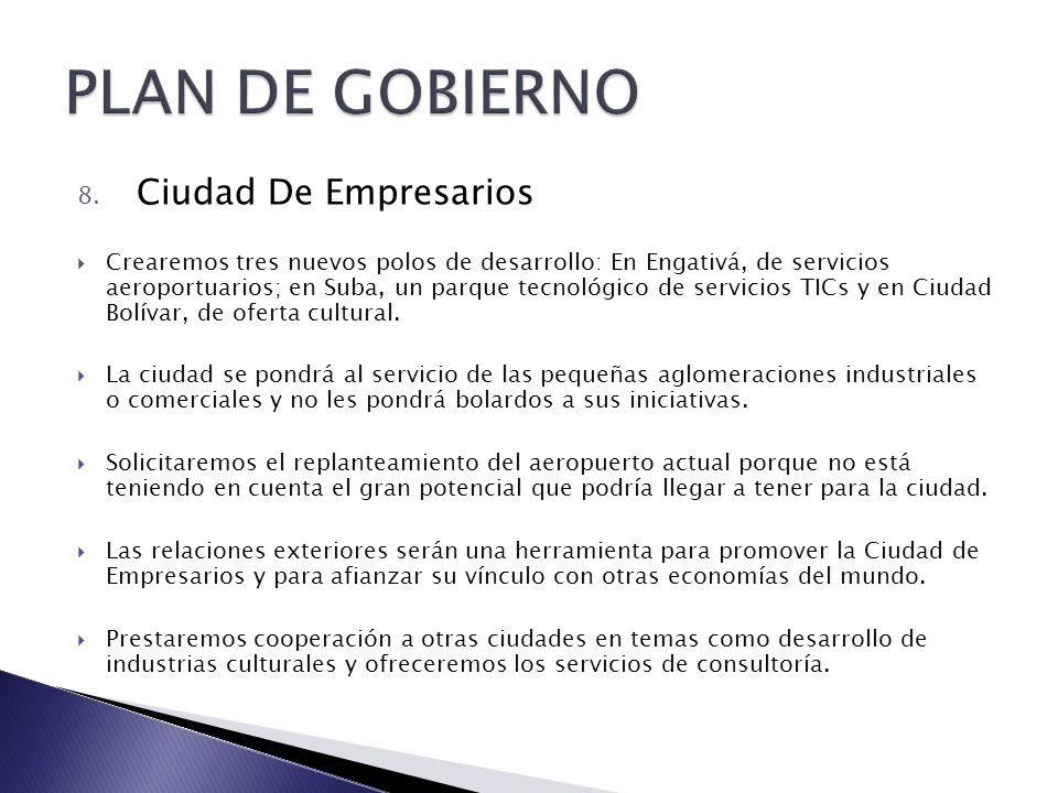 8. Ciudad De Empresarios Crearemos tres nuevos polos de desarrollo: En Engativá, de servicios aeroportuarios; en Suba, un parque tecnológico de servic