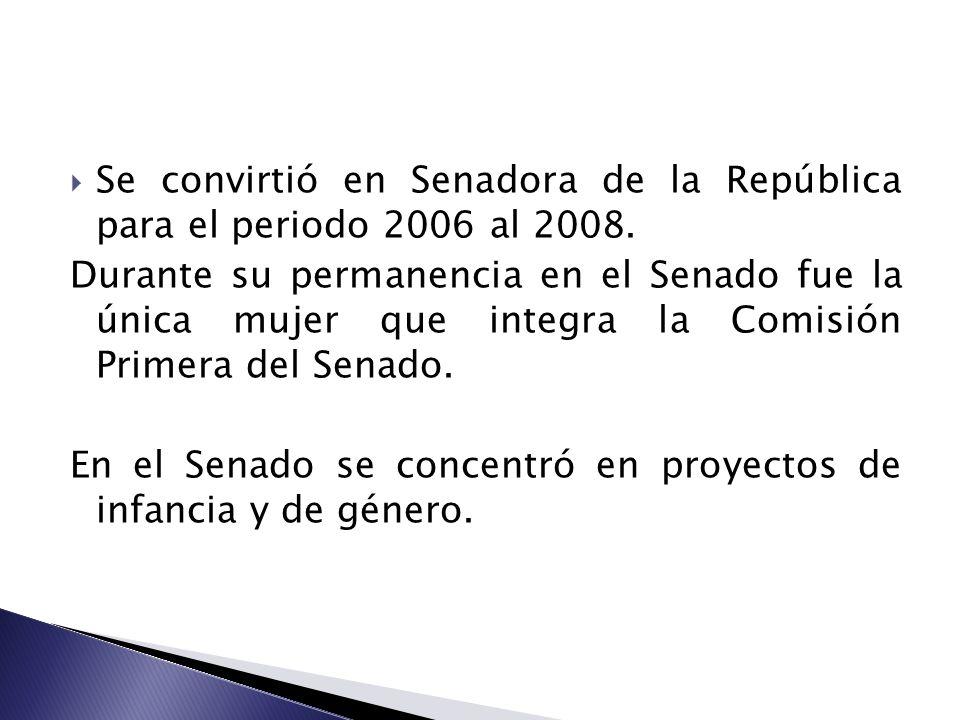 Se convirtió en Senadora de la República para el periodo 2006 al 2008. Durante su permanencia en el Senado fue la única mujer que integra la Comisión