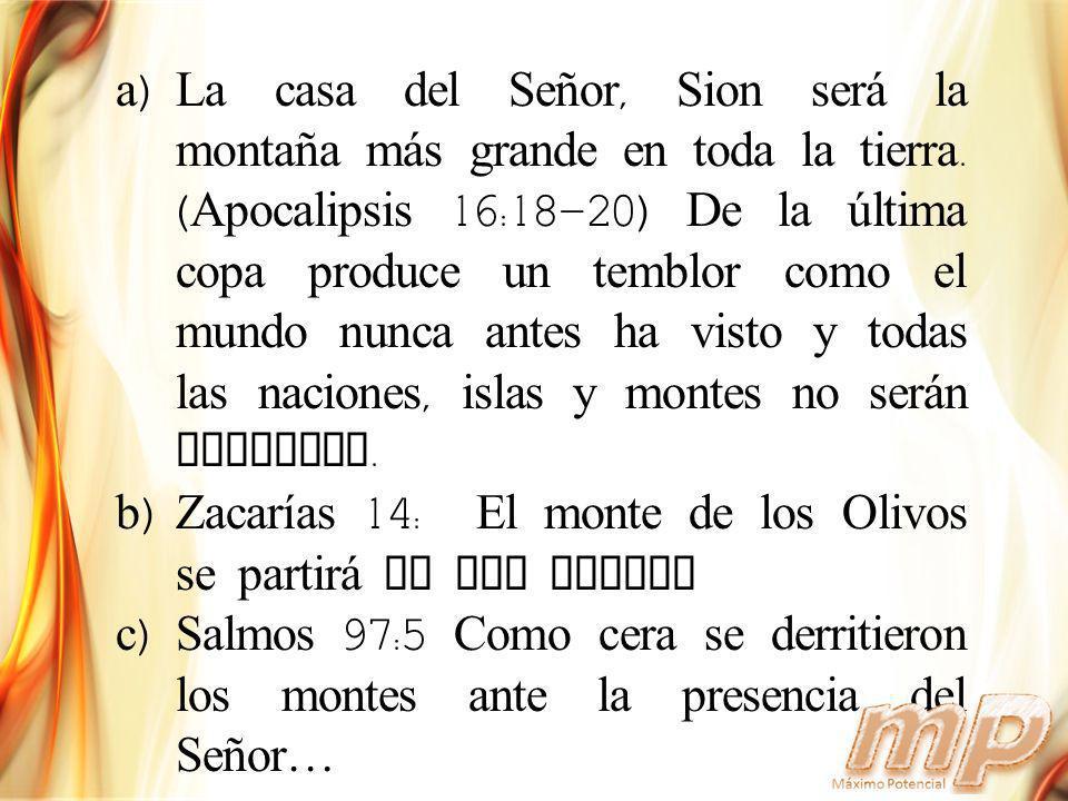 a)La casa del Señor, Sion ser á la montaña m á s grande en toda la tierra. ( Apocalipsis 16:18-20) De la última copa produce un temblor como el mundo